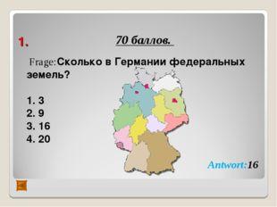 1. 70 баллов. Frage:Сколько в Германии федеральных земель? 3 9 16 20 Antwort