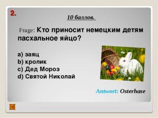 2. 10 баллов. Frage: Кто приносит немецким детям пасхальное яйцо?  а) заяц b