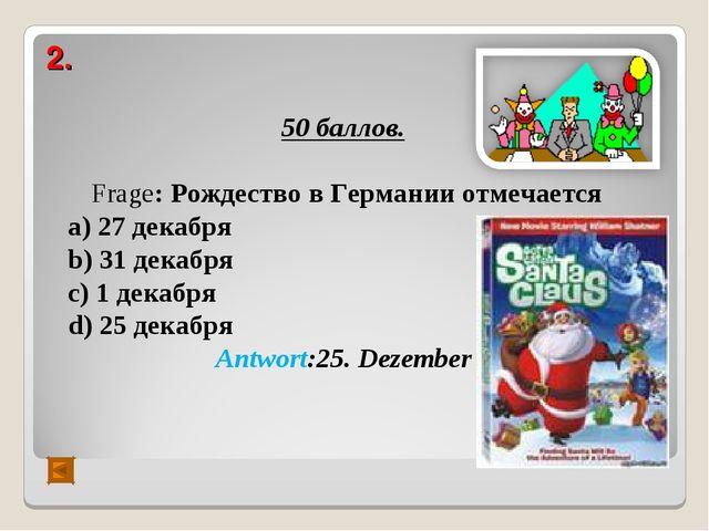 2. 50 баллов. Frage: Рождество в Германии отмечается а) 27 декабря b) 31 дека...