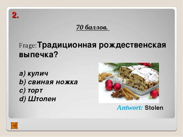 2. 70 баллов. Frage:Традиционная рождественская выпечка?  а) кулич b) свиная...
