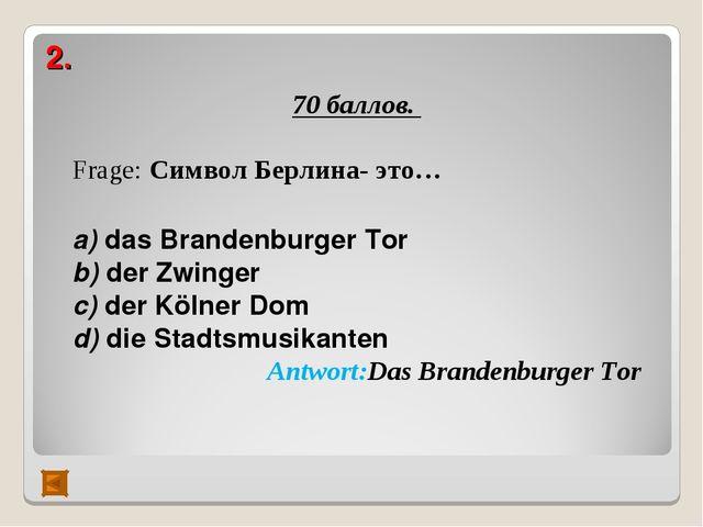 2. 70 баллов. Frage: Символ Берлина- это…  а) das Brandenburger Tor b) der Z...