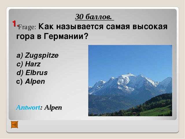 1. 30 баллов. Frage: Как называется самая высокая гора в Германии? а) Zugspi...