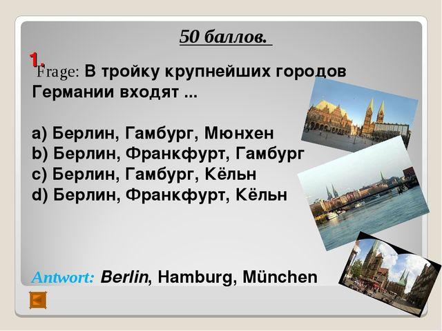 1. 50 баллов. Frage: В тройку крупнейших городов Германии входят ... а) Берл...