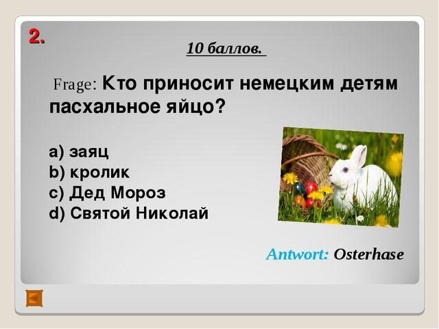 2. 10 баллов. Frage: Кто приносит немецким детям пасхальное яйцо?  а) заяц b...