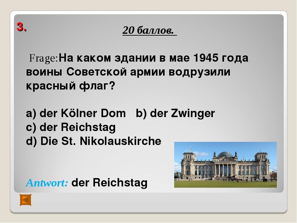 3. 20 баллов. Frage:На каком здании в мае 1945 года воины Советской армии вод...