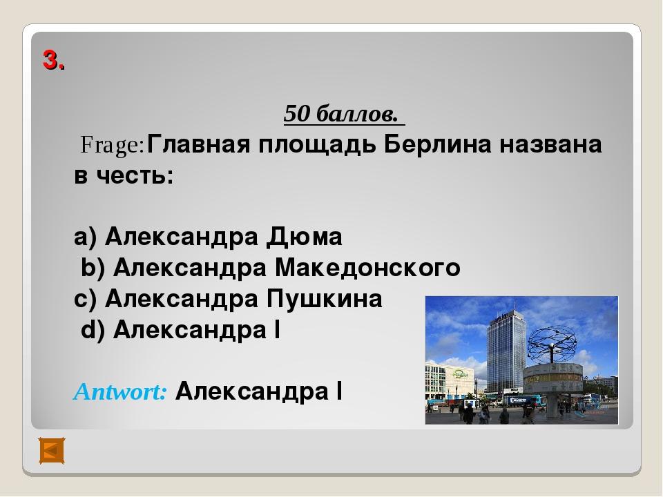 3. 50 баллов. Frage:Главная площадь Берлина названа в честь: а) Александра Дю...
