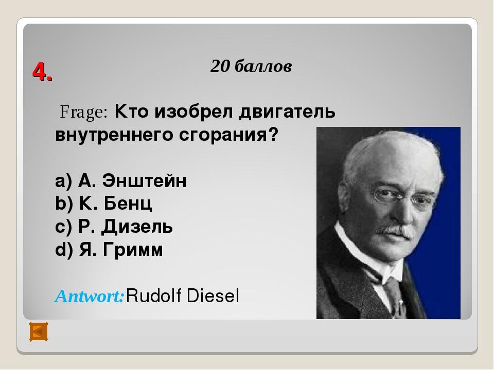 4. 20 баллов Frage: Кто изобрел двигатель внутреннего сгорания? а) А. Энштейн...