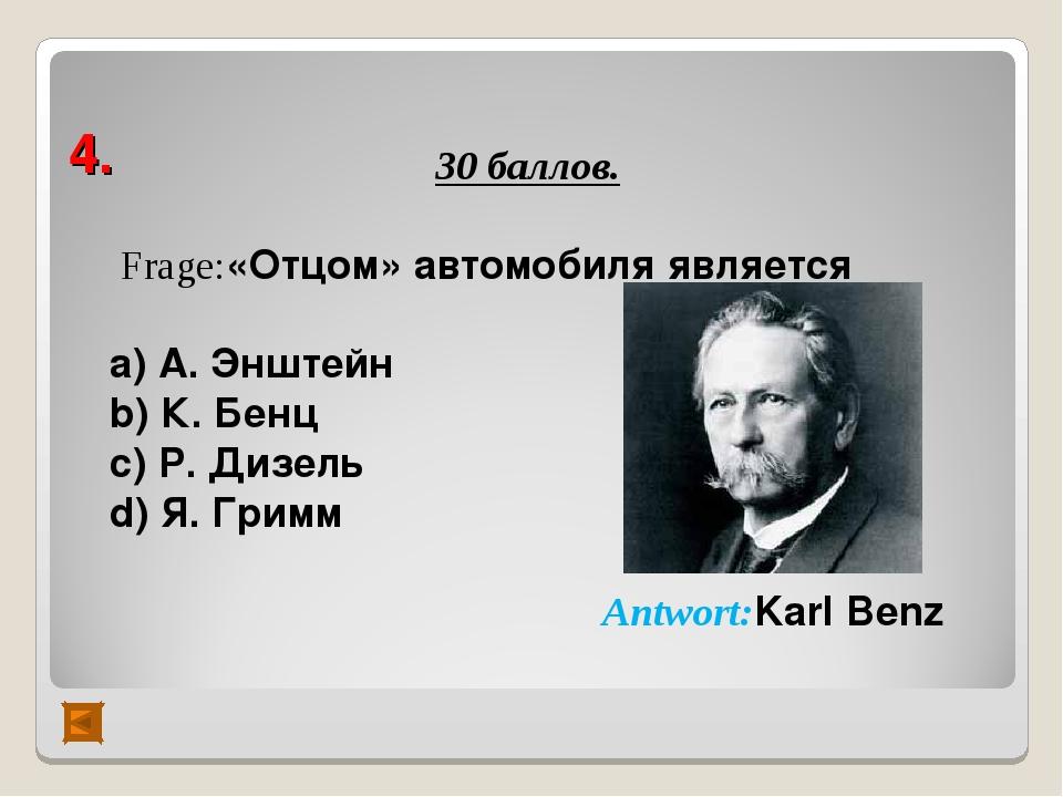 4. 30 баллов. Frage:«Отцом» автомобиля является а) А. Энштейн b) К. Бенц с) Р...