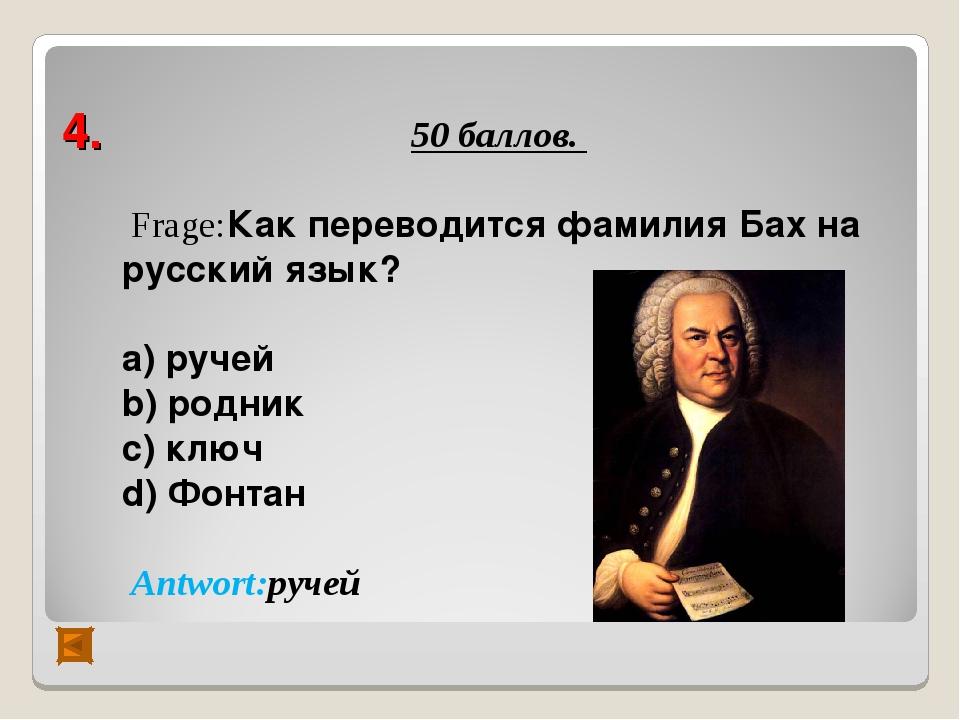 4. 50 баллов. Frage:Как переводится фамилия Бах на русский язык? а) ручей b)...