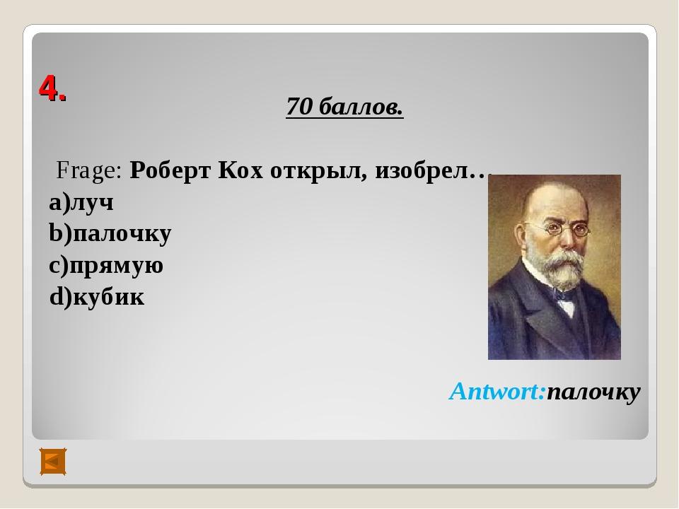 4. 70 баллов. Frage: Роберт Кох открыл, изобрел… а)луч b)палочку c)прямую d)к...