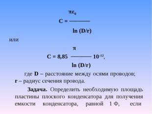πε0 С = ───── ln (D/r) или π С = 8,85 ───── 10-12, ln (D/r) где D – рассто