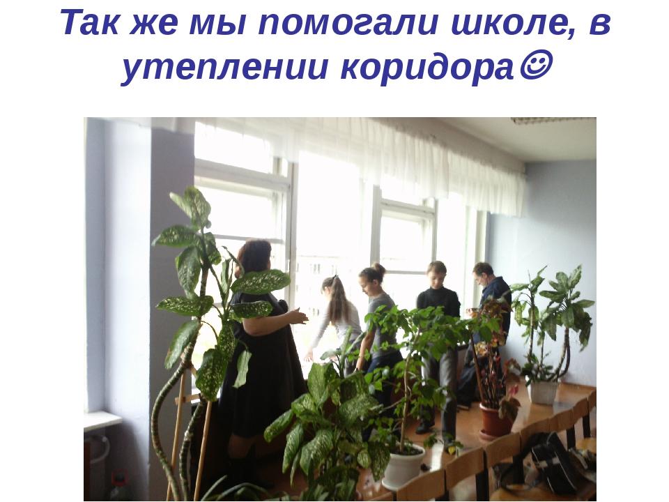 Так же мы помогали школе, в утеплении коридора