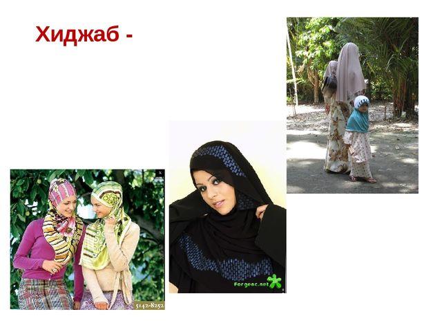 Хиджаб - - исламская одежда для женщин, сшитая из непрозрачного материала, до...
