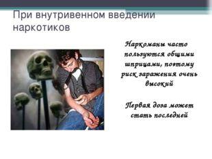 При внутривенном введении наркотиков Наркоманы часто пользуются общими шприца