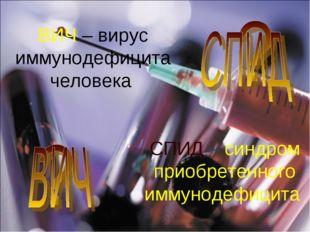 ВИЧ – вирус иммунодефицита человека СПИД – синдром приобретенного иммунодефиц