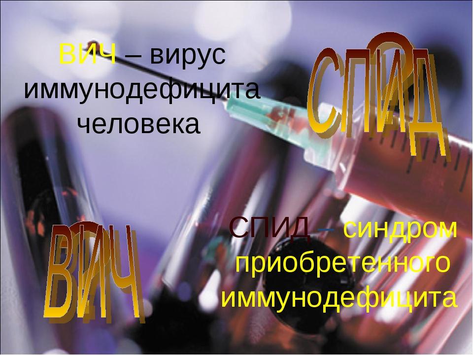 ВИЧ – вирус иммунодефицита человека СПИД – синдром приобретенного иммунодефиц...