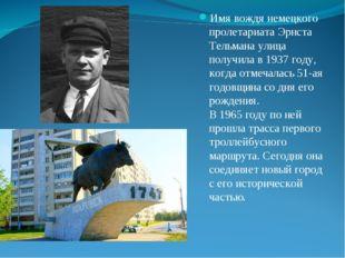 Имя вождя немецкого пролетариата Эрнста Тельмана улица получила в 1937 году,
