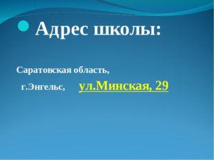 Адрес школы: Саратовская область, г.Энгельс, ул.Минская, 29