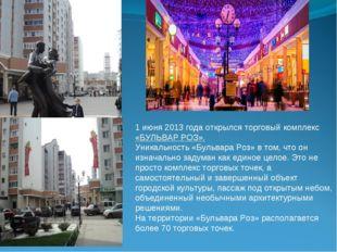 1 июня 2013 года открылся торговый комплекс «БУЛЬВАР РОЗ». Уникальность «Бул