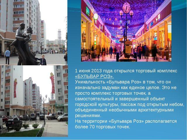 1 июня 2013 года открылся торговый комплекс «БУЛЬВАР РОЗ». Уникальность «Бул...