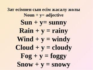Зат есімнен сын есім жасалу жолы Noun + y= adjective Sun + y= sunny Rain + y