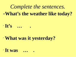 Complete the sentences. -What's the weather like today? It's … . What was it