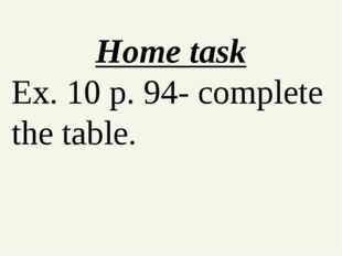 Home task Ex. 10 p. 94- complete the table.