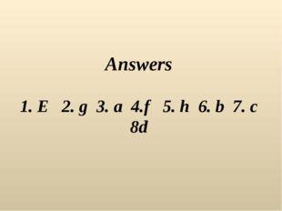Answers 1. E 2. g 3. a 4.f 5. h 6. b 7. c 8d