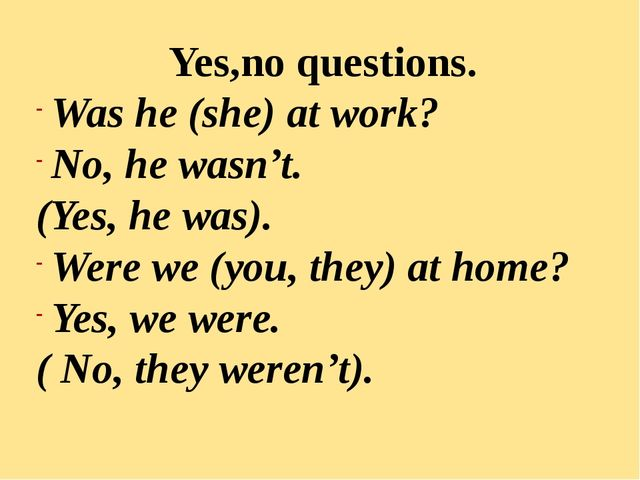 Yes,no questions. Was he (she) at work? No, he wasn't. (Yes, he was). Were we...