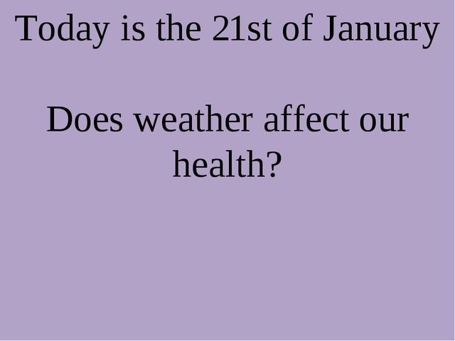 Today is the 21st of January Does weather affect our health?