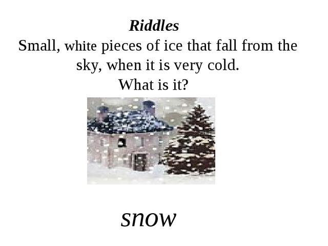 Riddles Small, white pieces of ice that fall from the sky, when it is very co...
