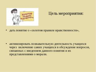 Цель мероприятия: дать понятие о «золотом правиле нравственности», активизир