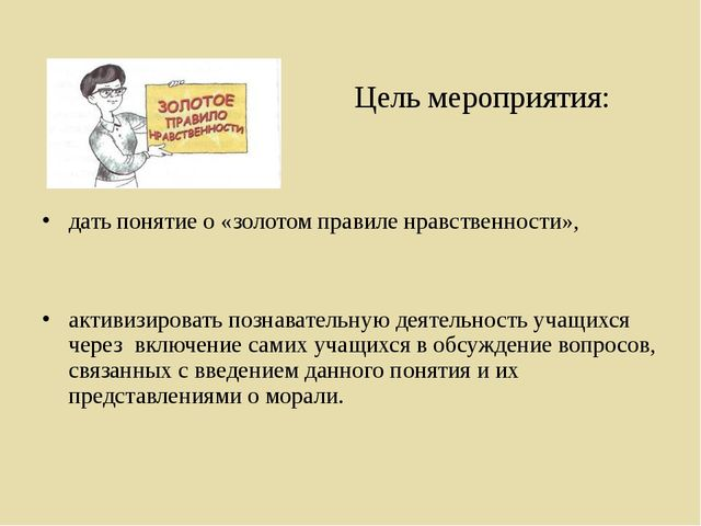Цель мероприятия: дать понятие о «золотом правиле нравственности», активизир...