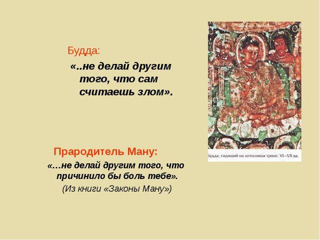 Будда: «..не делай другим того, что сам считаешь злом». Прародитель Ману: «…н...
