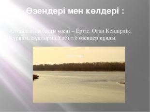 Өзендері мен көлдері : Алтайдың ең басты өзені – Ертіс. Оған Кендірлік, Күрші