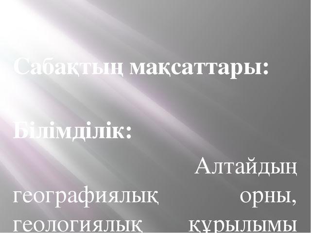 Сабақтың мақсаттары: Білімділік: Алтайдың географиялық орны, геологиялық құр...