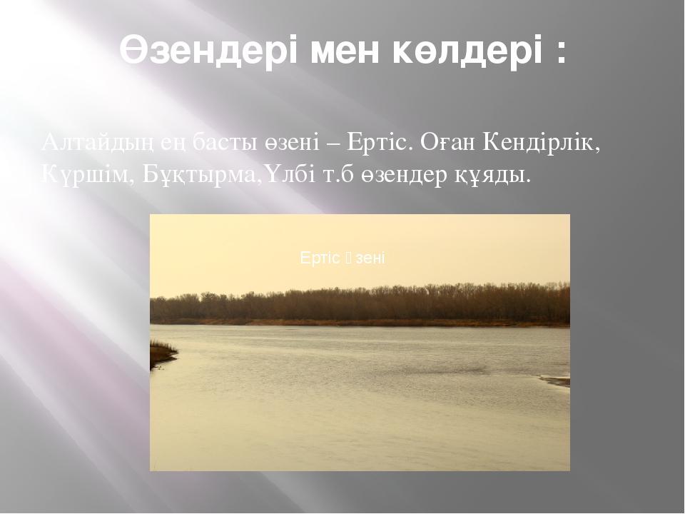 Өзендері мен көлдері : Алтайдың ең басты өзені – Ертіс. Оған Кендірлік, Күрші...