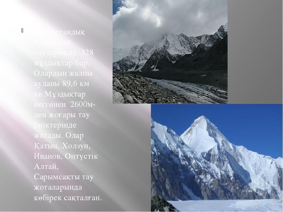 Қазақстандық Алтайдың тауларында 328 мұздықтар бар. Олардың жалпы ауданы 89,6...