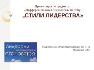 Презентация по предмету : «Дифференциальная психология» на тему : «СТИЛИ ЛИДЕ