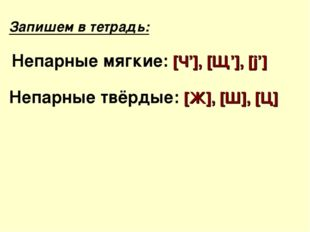 Запишем в тетрадь: Непарные мягкие: [Ч'], [Щ'], [j'] Непарные твёрдые: [Ж], [