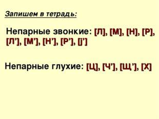 Запишем в тетрадь: Непарные звонкие: [Л], [М], [Н], [Р], [Л'], [М'], [Н'], [Р