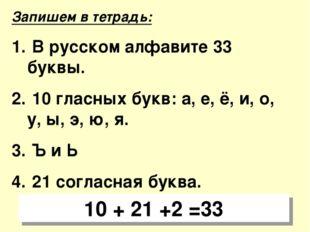 Запишем в тетрадь: В русском алфавите 33 буквы. 10 гласных букв: а, е, ё, и,