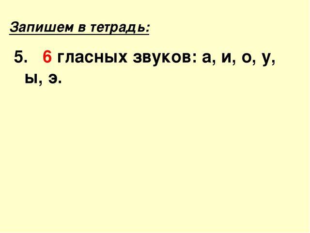 Запишем в тетрадь: 5. 6 гласных звуков: а, и, о, у, ы, э.
