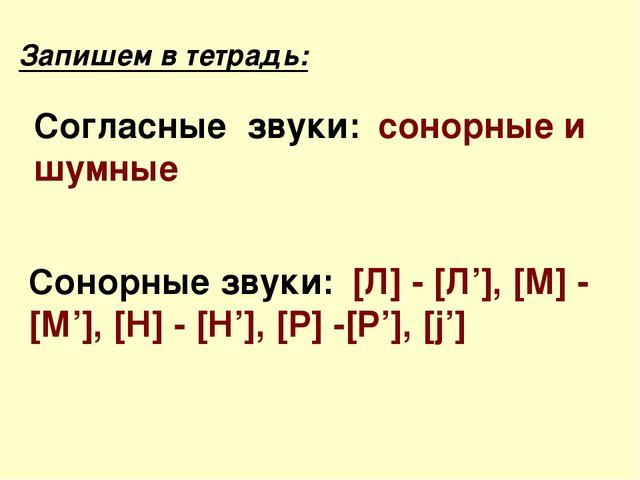 Запишем в тетрадь: Сонорные звуки: [Л] - [Л'], [М] - [М'], [Н] - [Н'], [Р] -[...