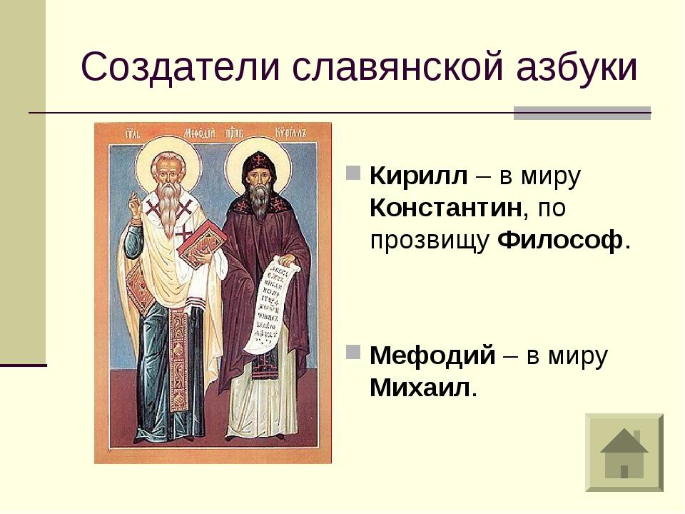 Создатели славянской азбуки Кирилл – в миру Константин, по прозвищу Философ....