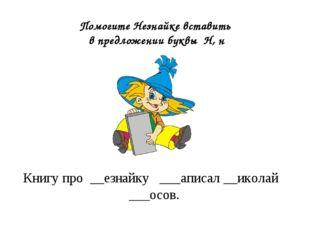 Книгу про __езнайку ___аписал __иколай ___осов. Помогите Незнайке вставить в