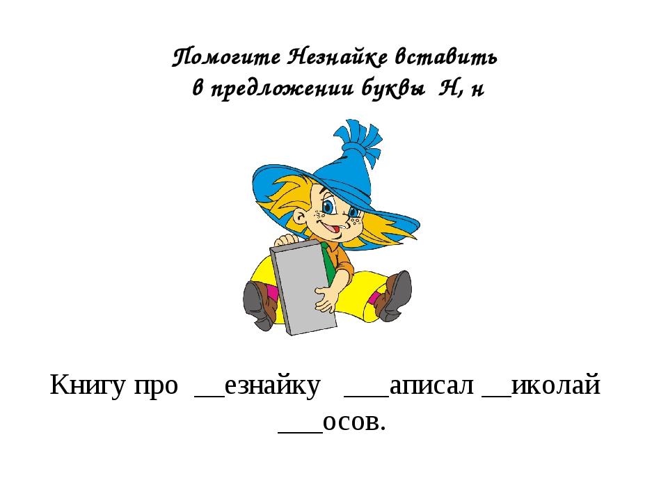 Книгу про __езнайку ___аписал __иколай ___осов. Помогите Незнайке вставить в...