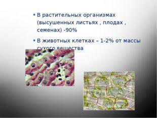 В растительных организмах (высушенных листьях , плодах , семенах) -90% В жив