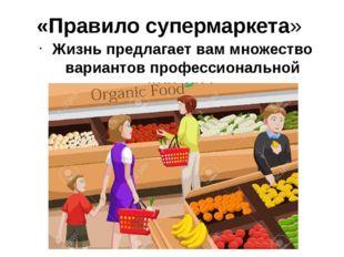 «Правило супермаркета» Жизнь предлагает вам множество вариантов профессиональ