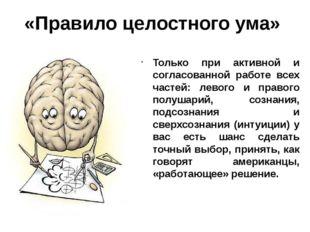 «Правило целостного ума» Только при активной и согласованной работе всех част